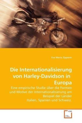 Die Internationalisierung von Harley-Davidson in Europa - Eine empirische Studie über die Formen und Motive der Internationalisierung am Beispiel der Länder Italien, Spanien und Schweiz. - Zipperer, Eva Maria