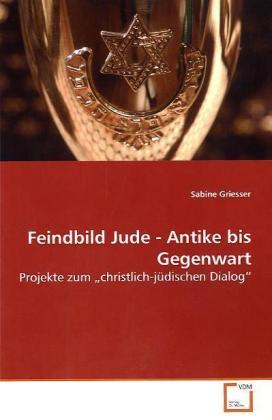 Feindbild Jude - Antike bis Gegenwart - Projekte zum  christlich-jüdischen Dialog - Griesser, Sabine