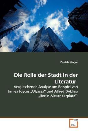 Die Rolle der Stadt in der Literatur - Vergleichende Analyse am Beispiel von James Joyces Ulysses  und Alfred Döblins  Berlin Alexanderplatz - Herger, Daniela