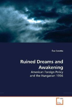 Ruined Dreams and Awakening: American Foreign Policy and the Hungarian 1956
