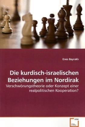 Die kurdisch-israelischen Beziehungen im Nordirak - VerschwÃrungstheorie oder Konzept einer realpolitischen Kooperation? - Bayrakl, Enes