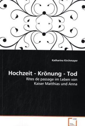 Hochzeit - KrÃnung - Tod - Rites de passage im Leben von Kaiser Matthias und Anna - Kirchmayer, Katharina