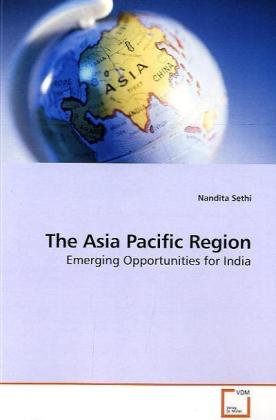 The Asia Pacific Region - Emerging Opportunities for India - Sethi, Nandita