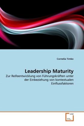 Leadership Maturity - Zur Reifeentwicklung von Führungskräften unter der Einbeziehung von kontextualen Einflussfaktoren - Timko, Cornelia