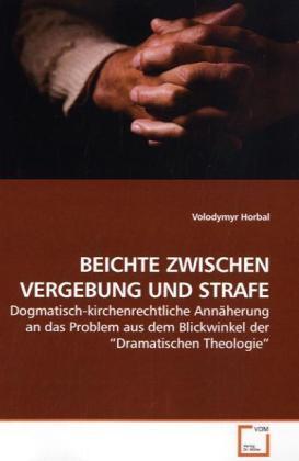 BEICHTE ZWISCHEN VERGEBUNG UND STRAFE - Dogmatisch-kirchenrechtliche Annäherung an das Problem aus dem Blickwinkel der  Dramatischen Theologie - Horbal, Volodymyr
