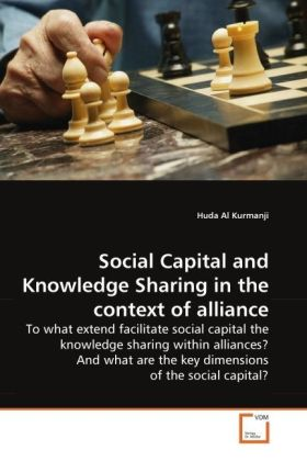 Social Capital and Knowledge Sharing in the context of alliance - To what extend facilitate social capital the knowledge sharing within alliances? And what are the key dimensions of the social capital? - Kurmanji, Huda Al