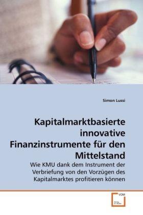Kapitalmarktbasierte innovative Finanzinstrumente für den Mittelstand - Wie KMU dank dem Instrument der Verbriefung von den Vorzügen des Kapitalmarktes profitieren können - Lussi, Simon