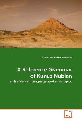 A Reference Grammar of Kunuz Nubian - a Nile Nubian Language spoken in Egypt - Abdel-Hafiz, Ahmed S.