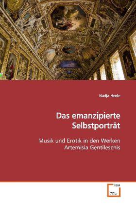 Das emanzipierte Selbstporträt - Musik und Erotik in den Werken Artemisia Gentileschis - Henle, Nadja