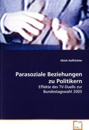 Parasoziale Beziehungen zu Politikern - Effekte des TV-Duells zur Bundestagswahl 2005 - Hoffrichter, Ulrich
