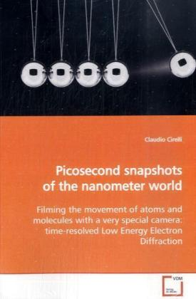 Picosecond snapshots of the nanometer world - Filming the movement of atoms and molecules with a very special camera: time-resolved Low Energy Electron Diffraction - Cirelli, Claudio