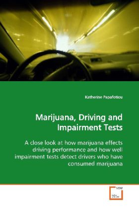 Marijuana, Driving and Impairment Tests - A close look at how marijuana effects driving  performance and how well impairment tests detect  drivers who have consumed marijuana - Papafotiou, Katherine