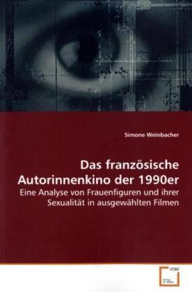 Das franzÃsische Autorinnenkino  der 1990er - Eine Analyse von Frauenfiguren und ihrer SexualitÃt in ausgewÃhlten Filmen - Weinbacher, Simone