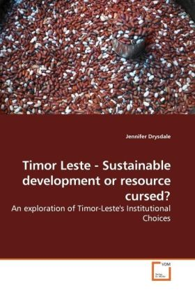 Timor Leste - Sustainable development or resource cursed? - An exploration of Timor-Leste's Institutional Choices - Drysdale, Jennifer