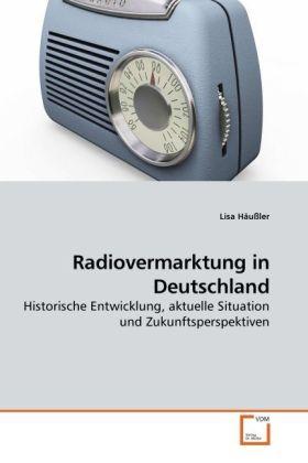 Radiovermarktung in Deutschland - Historische Entwicklung, aktuelle Situation und Zukunftsperspektiven - Häußler, Lisa