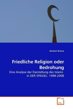 Friedliche Religion oder Bedrohung - Eine Analyse der Darstellung des Islams in DER SPIEGEL: 1998-2008