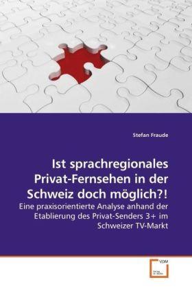 Ist sprachregionales Privat-Fernsehen in der Schweiz doch möglich?! - Eine praxisorientierte Analyse anhand der Etablierung des Privat-Senders 3+ im Schweizer TV-Markt