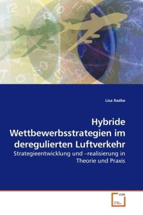 Hybride Wettbewerbsstrategien im deregulierten Luftverkehr - Strategieentwicklung und  realisierung in Theorie und Praxis - Radke, Lisa