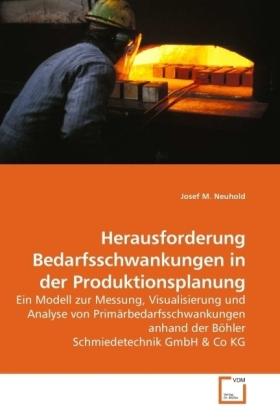 Herausforderung Bedarfsschwankungen in der Produktionsplanung - Ein Modell zur Messung, Visualisierung und Analyse von Primärbedarfsschwankungen anhand der Böhler Schmiedetechnik GmbH & Co KG - Neuhold, Josef M.