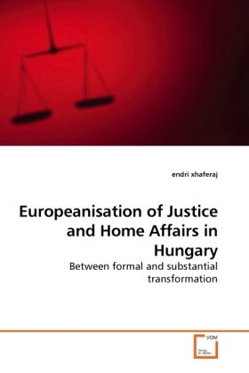 Europeanisation of Justice and Home Affairs in Hungary - Between formal and substantial transformation - Xhaferaj, Endri