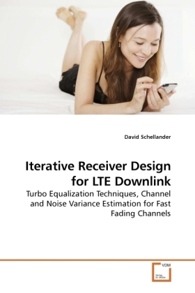 Iterative Receiver Design for LTE Downlink - Turbo Equalization Techniques, Channel and Noise Variance Estimation for Fast Fading Channels - Schellander, David