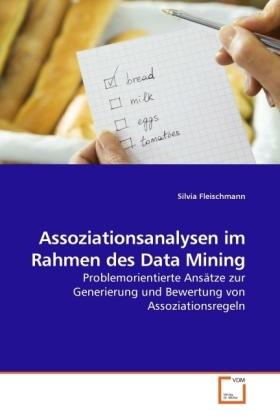 Assoziationsanalysen im Rahmen des Data Mining - Problemorientierte Ansätze zur Generierung und Bewertung von Assoziationsregeln - Fleischmann, Silvia