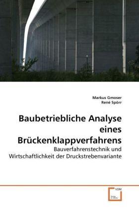 Baubetriebliche Analyse eines Brückenklappverfahrens - Bauverfahrenstechnik und Wirtschaftlichkeit der Druckstrebenvariante - Gmoser, Markus / Spörr, René