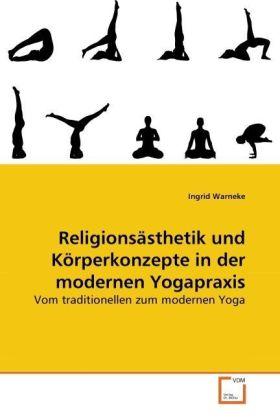 Religionsästhetik und Körperkonzepte in der modernen Yogapraxis - Vom traditionellen zum modernen Yoga - Warneke, Ingrid