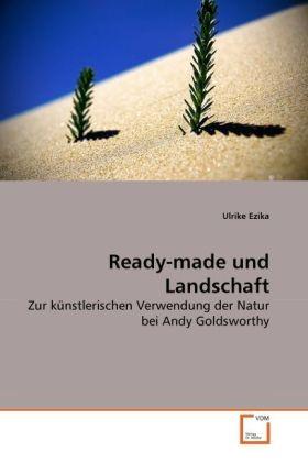 Ready-made und Landschaft - Zur künstlerischen Verwendung der Natur bei Andy Goldsworthy - Ezika, Ulrike