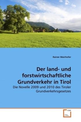 Der land- und forstwirtschaftliche Grundverkehr in Tirol - Die Novelle 2009 und 2010 des Tiroler Grundverkehrsgesetzes - Mairhofer, Rainer