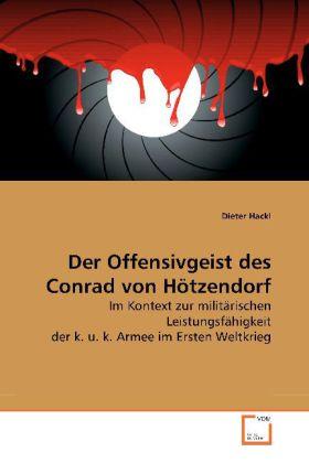 Der Offensivgeist des Conrad von Hötzendorf - Im Kontext zur militärischen Leistungsfähigkeit der k. u. k. Armee im Ersten Weltkrieg - Hackl, Dieter