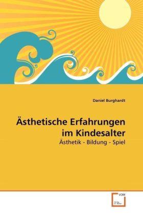 Ästhetische Erfahrungen im Kindesalter - Ästhetik - Bildung - Spiel - Burghardt, Daniel