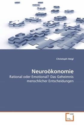 Neuroökonomie - Rational oder Emotional? Das Geheimnis menschlicher Entscheidungen - Heigl, Christoph