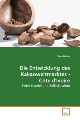 Die Entwicklung des Kakaoweltmarktes - Côte d'Ivoire - Fairer Handel und Zolleskalation - Weber, Sinje