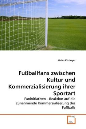 Fußballfans zwischen Kultur und Kommerzialisierung ihrer Sportart - Faninitiativen - Reaktion auf die zunehmende Kommerzialiserung des Fußballs - Kitzinger, Heiko