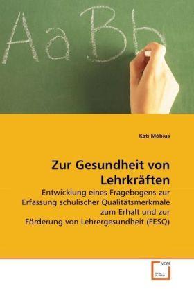 Zur Gesundheit von Lehrkräften - Entwicklung eines Fragebogens zur Erfassung schulischer Qualitätsmerkmale zum Erhalt und zur Förderung von Lehrergesundheit (FESQ) - Möbius, Kati