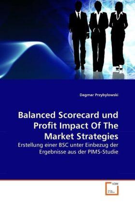 Balanced Scorecard und Profit Impact Of The Market Strategies - Erstellung einer BSC unter Einbezug der Ergebnisse aus der PIMS-Studie - Przybylowski, Dagmar