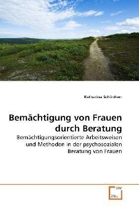 Bemächtigung von Frauen durch Beratung - Bemächtigungsorientierte Arbeitsweisen und Methoden in der psychosozialen Beratung von Frauen - Schönherr, Katharina