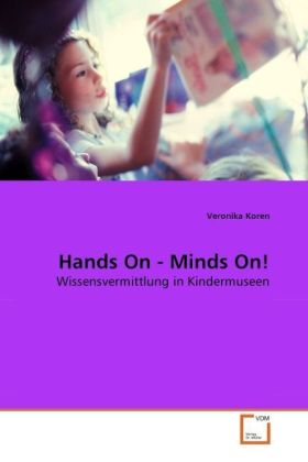 Hands On - Minds On! - Wissensvermittlung in Kindermuseen - Koren, Veronika