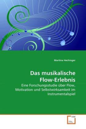 Das musikalische Flow-Erlebnis - Eine Forschungsstudie über Flow, Motivation und Selbstwirksamkeit im Instrumentalspiel - Hechinger, Martina