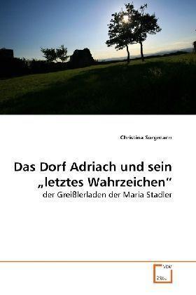 Das Dorf Adriach und sein  letztes Wahrzeichen - der Greißlerladen der Maria Stadler - Sorgmann, Christina