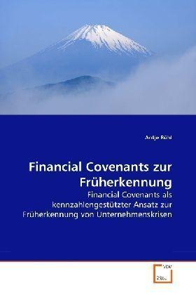 Financial Covenants zur Früherkennung - Financial Covenants als kennzahlengestützter Ansatz zur Früherkennung von Unternehmenskrisen - Rühl, Antje