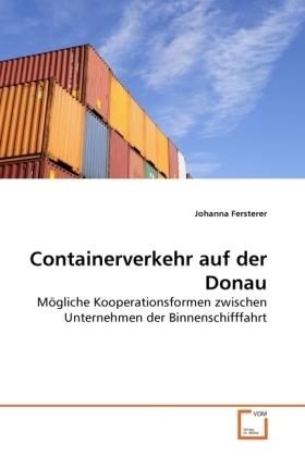 Containerverkehr auf der Donau - Mögliche Kooperationsformen zwischen Unternehmen der Binnenschifffahrt - Fersterer, Johanna