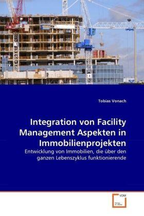 Integration von Facility Management Aspekten in Immobilienprojekten - Entwicklung von Immobilien, die über den ganzen Lebenszyklus funktionierende - Vonach, Tobias