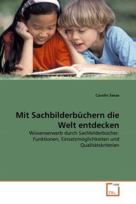 Mit Sachbilderbüchern die Welt entdecken - Wissenserwerb durch Sachbilderbücher: Funktionen, Einsatzmöglichkeiten und Qualitätskriterien - Sasse, Carolin