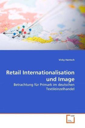 Retail Internationalisation und Image - Betrachtung für Primark im deutschen Textileinzelhandel - Hantsch, Vicky