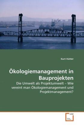 Ökologiemanagement in Bauprojekten - Die Umwelt als Projektumwelt   Wie vereint man Ökologiemanagement und Projektmanagement? - Hütter, Kurt
