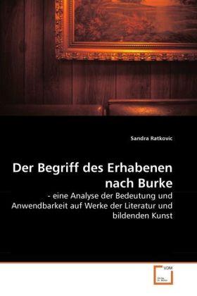 Der Begriff des Erhabenen nach Burke - - eine Analyse der Bedeutung und Anwendbarkeit auf Werke der Literatur und bildenden Kunst - Ratkovic, Sandra