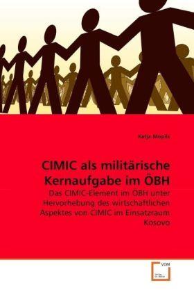 CIMIC als militärische Kernaufgabe im ÖBH - Das CIMIC-Element im ÖBH unter Hervorhebung des wirtschaftlichen Aspektes von CIMIC im Einsatzraum Kosovo - Mopils, Katja