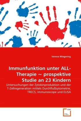 Immunfunktion unter ALL-Therapie  prospektive Studie an 23 Kindern - Untersuchungen der Zytokinproduktion und der T-Zellregeneration mittels Durchflußzytometrie, TRECS, Immunoscope und ELISA